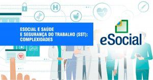 eSocial e Saúde e Segurança do Trabalho (SST): complexidades