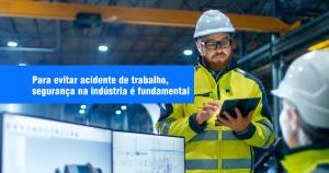 Para evitar acidente de trabalho, segurança na indústria é fundamental