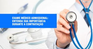 Exame médico admissional: entenda sua importância durante a contratação